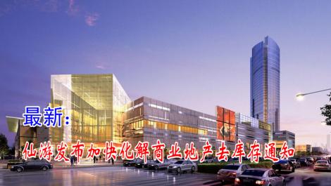 仙游发布加快化解商业地产去库存通知 支持转型