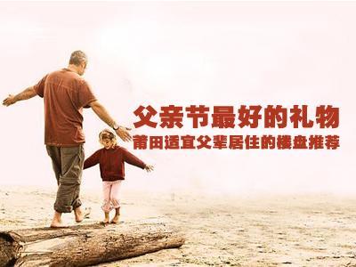父亲节最好的礼物 莆田适宜父辈居住的楼盘推荐