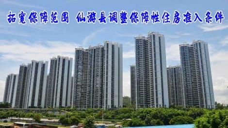 拓宽保障范围 仙游县调整保障性住房准入条件