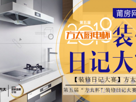 莆房网第五届【方太厨电杯】装修日记大赛震撼来袭!