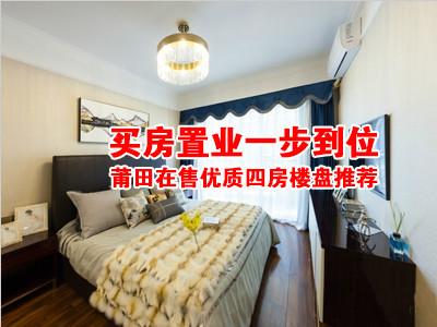 买房置业一步到位 莆田在售优质四房楼盘推荐