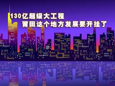 130亿超级大工程 莆田这个地方发展要开挂了