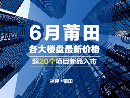 6月莆田各大楼盘最新报价 超20个项目新品入市