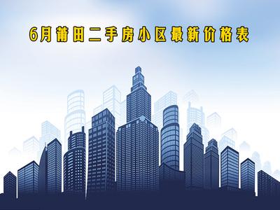 6月莆田二手房小区最新价格表 你买得起哪一个?