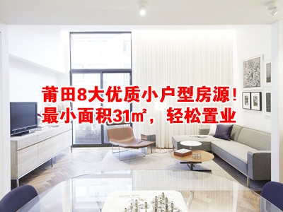 莆田8大优质小户型房源!最小面积31㎡,轻松置业