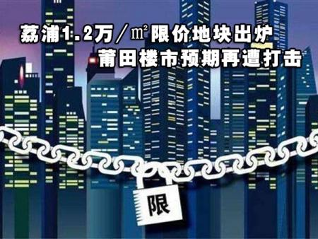 荔浦1.2万/㎡限价地块出炉 莆田楼市预期再遭打击