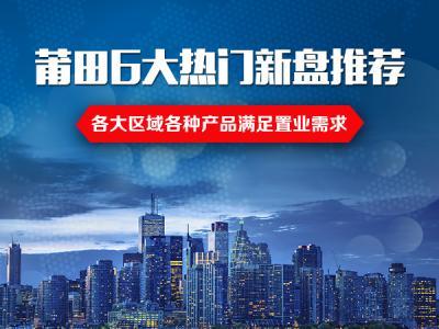 莆田6大热门新盘推荐 各大区域各种产品满足置业需求