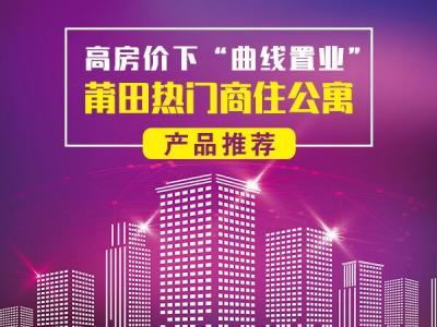 """高房價下""""曲線置業"""" 莆田熱門商住公寓產品推薦"""