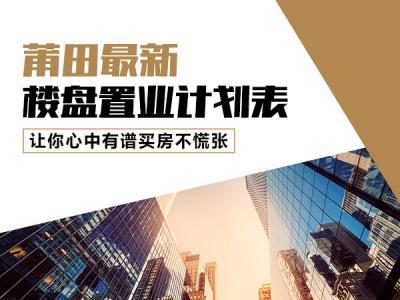 莆田最新楼盘置业计划表 让你心中有谱买房不慌张