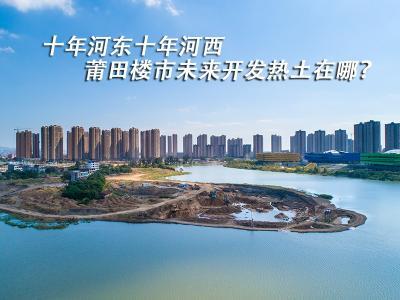十年河東十年河西 莆田樓市未來開發熱土在哪?
