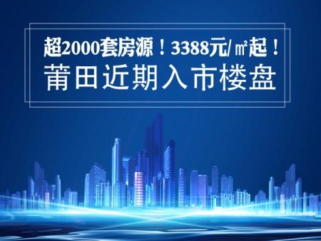 超2000套房源!最低3388元/㎡起!莆田近期入市楼盘