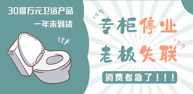 专柜停业、老板失联……30多万元卫浴产品一年未到货,消费